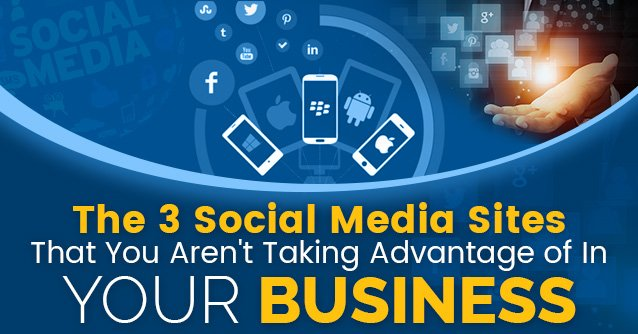The 3 Social Media Sites That You Aren't Taking Advantage of In Your Business